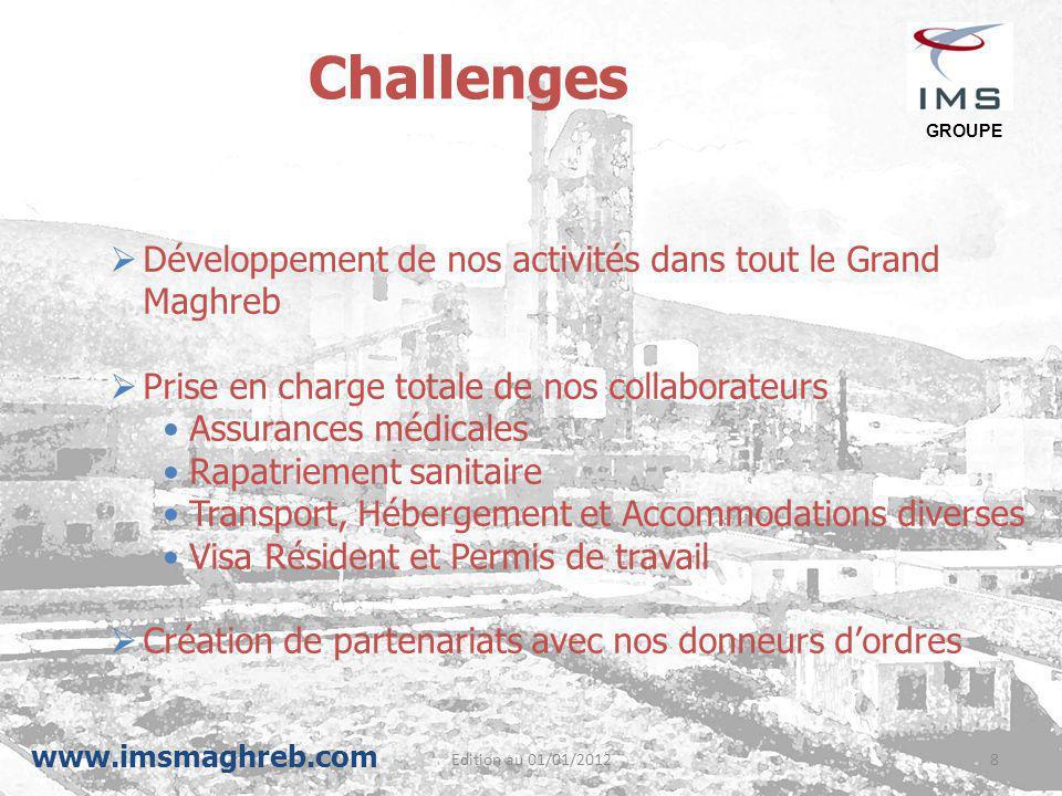 Edition au 01/01/20128 Challenges  Développement de nos activités dans tout le Grand Maghreb  Prise en charge totale de nos collaborateurs Assurance