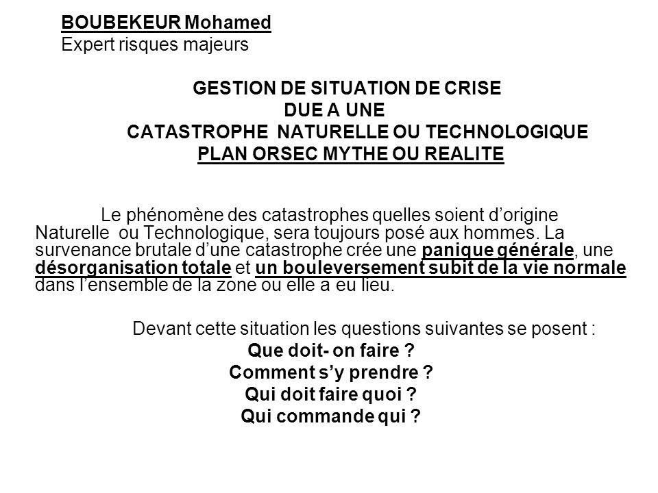 BOUBEKEUR Mohamed Expert risques majeurs GESTION DE SITUATION DE CRISE DUE A UNE CATASTROPHE NATURELLE OU TECHNOLOGIQUE PLAN ORSEC MYTHE OU REALITE Le