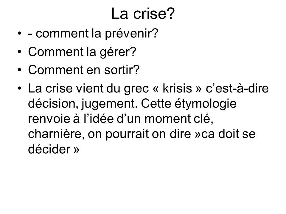 La crise? - comment la prévenir? Comment la gérer? Comment en sortir? La crise vient du grec « krisis » c'est-à-dire décision, jugement. Cette étymolo