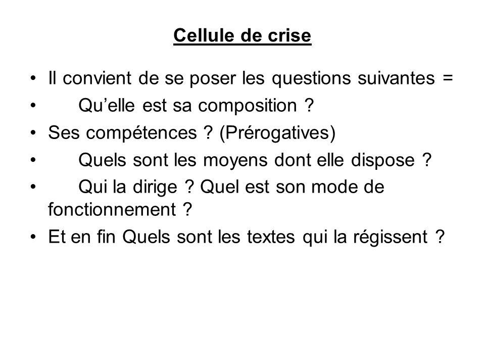 Cellule de crise Il convient de se poser les questions suivantes = Qu'elle est sa composition ? Ses compétences ? (Prérogatives) Quels sont les moyens