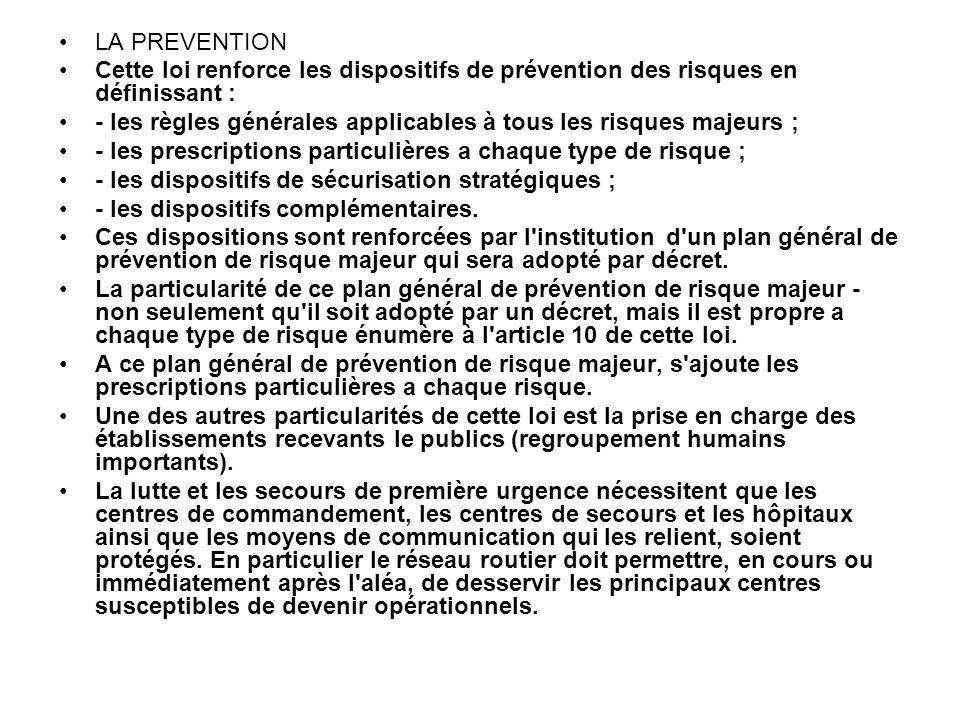 LA PREVENTION Cette loi renforce les dispositifs de prévention des risques en définissant : - les règles générales applicables à tous les risques majeurs ; - les prescriptions particulières a chaque type de risque ; - les dispositifs de sécurisation stratégiques ; - les dispositifs complémentaires.