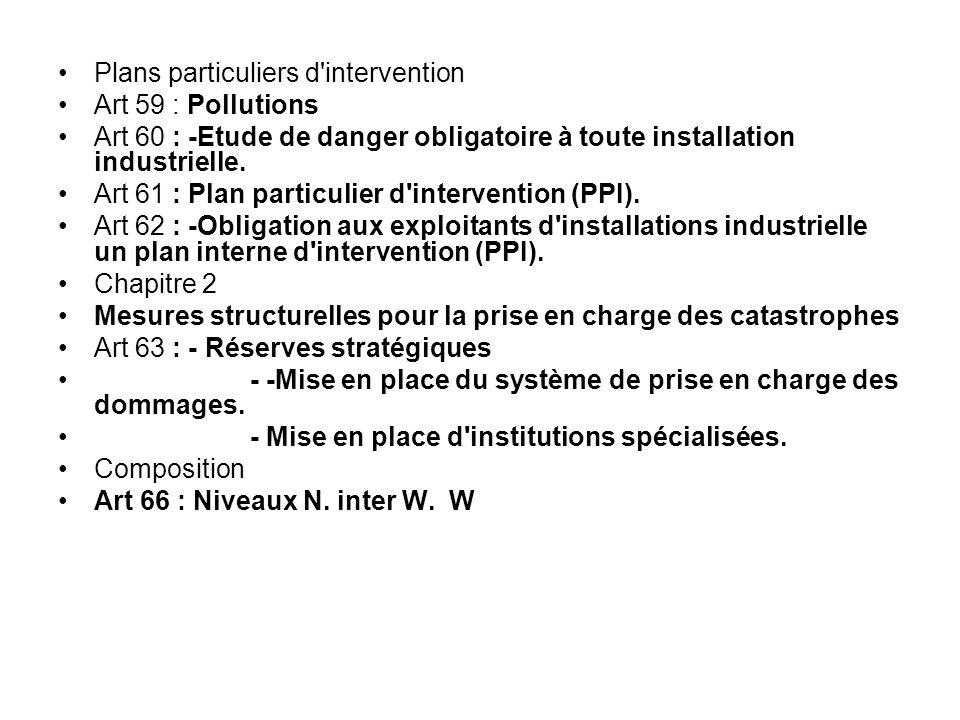 Plans particuliers d'intervention Art 59 : Pollutions Art 60 : ‑ Etude de danger obligatoire à toute installation industrielle. Art 61 : Plan particul