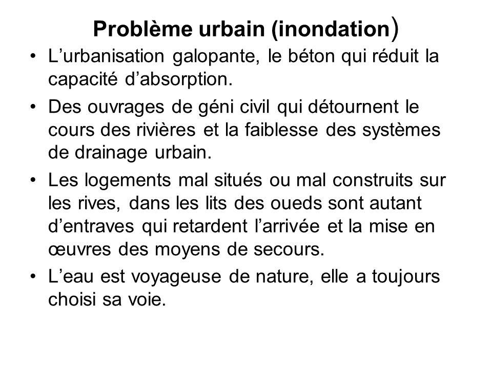 Problème urbain (inondation ) L'urbanisation galopante, le béton qui réduit la capacité d'absorption. Des ouvrages de géni civil qui détournent le cou