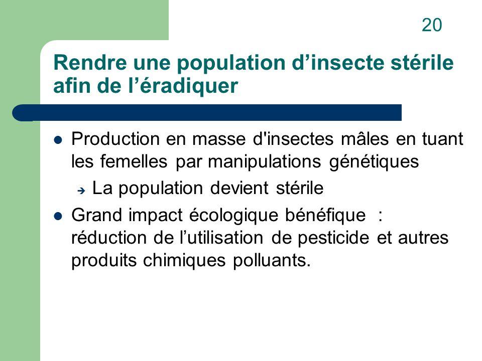 Rendre une population d'insecte stérile afin de l'éradiquer Production en masse d insectes mâles en tuant les femelles par manipulations génétiques  La population devient stérile Grand impact écologique bénéfique : réduction de l'utilisation de pesticide et autres produits chimiques polluants.