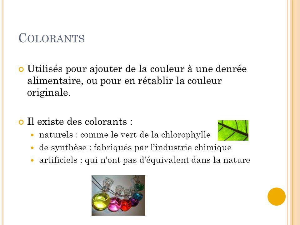 C OLORANTS Utilisés pour ajouter de la couleur à une denrée alimentaire, ou pour en rétablir la couleur originale. Il existe des colorants : naturels