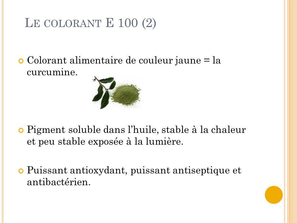 L E COLORANT E 100 (2) Colorant alimentaire de couleur jaune = la curcumine. Pigment soluble dans l'huile, stable à la chaleur et peu stable exposée à