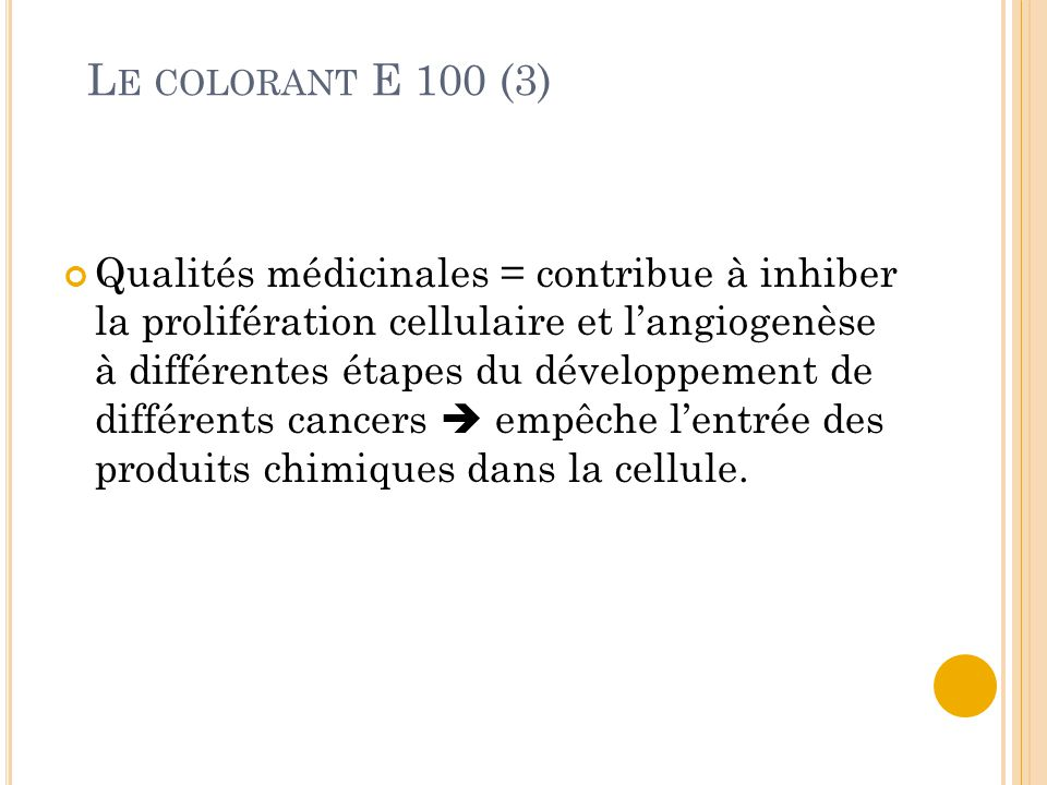L E COLORANT E 100 (3) Qualités médicinales = contribue à inhiber la prolifération cellulaire et l'angiogenèse à différentes étapes du développement de différents cancers  empêche l'entrée des produits chimiques dans la cellule.