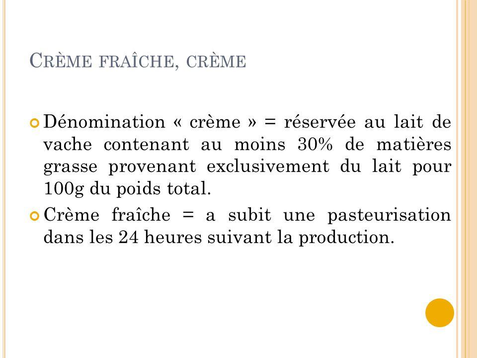 C RÈME FRAÎCHE, CRÈME Dénomination « crème » = réservée au lait de vache contenant au moins 30% de matières grasse provenant exclusivement du lait pour 100g du poids total.