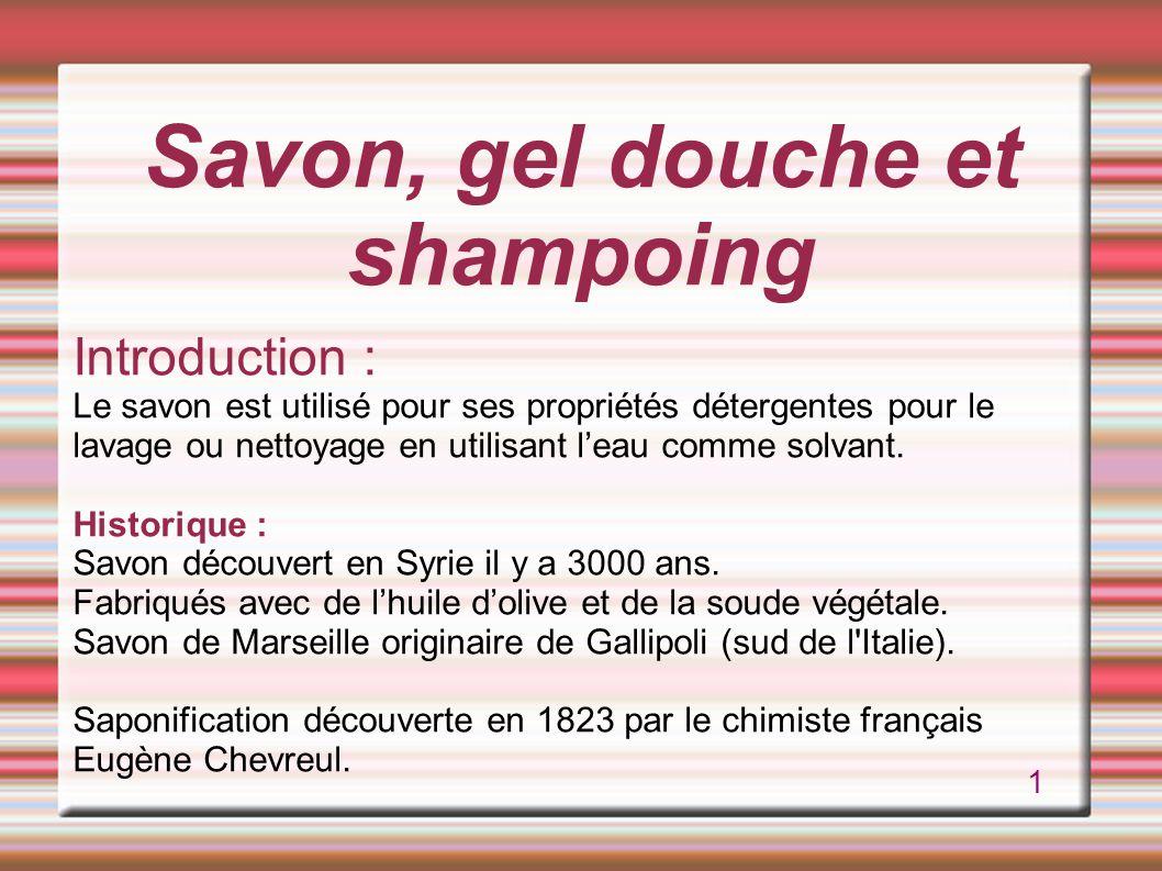 Savon, gel douche et shampoing Introduction : Le savon est utilisé pour ses propriétés détergentes pour le lavage ou nettoyage en utilisant l'eau comme solvant.