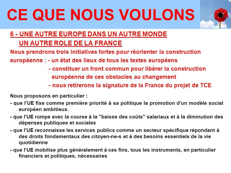 6 - UNE AUTRE EUROPE DANS UN AUTRE MONDE UN AUTRE ROLE DE LA FRANCE Nous prendrons trois initiatives fortes pour réorienter la construction européenne : - un état des lieux de tous les textes européens - constituer un front commun pour libérer la construction européenne de ces obstacles au changement - nous retirerons la signature de la France du projet de TCE Nous proposons en particulier : - que l UE fixe comme première priorité à sa politique la promotion d un modèle social européen ambitieux.