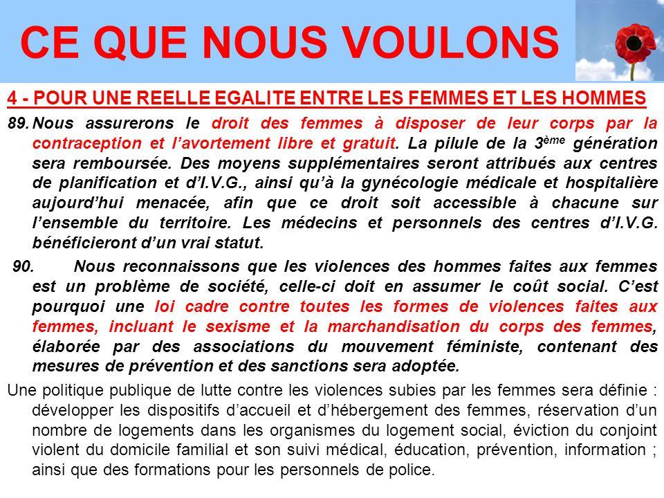 4 - POUR UNE REELLE EGALITE ENTRE LES FEMMES ET LES HOMMES 89.Nous assurerons le droit des femmes à disposer de leur corps par la contraception et l'avortement libre et gratuit.