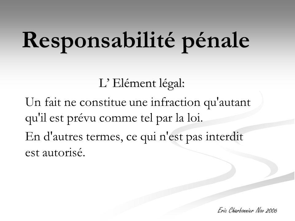 Eric Charbonnier Nov 2006 Responsabilité pénale L' Elément légal: Un fait ne constitue une infraction qu autant qu il est prévu comme tel par la loi.