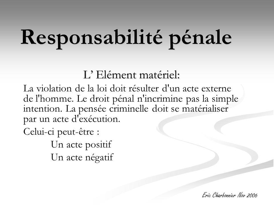 Eric Charbonnier Nov 2006 Responsabilité pénale L' Elément matériel: La violation de la loi doit résulter d un acte externe de l homme.
