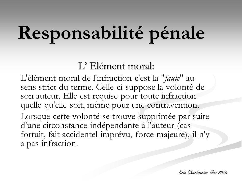 Eric Charbonnier Nov 2006 Responsabilité pénale L' Elément moral: L élément moral de l infraction c est la faute au sens strict du terme.