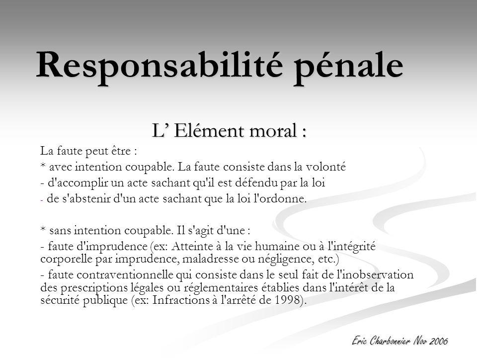 Eric Charbonnier Nov 2006 Responsabilité pénale L' Elément moral : La faute peut être : * avec intention coupable.