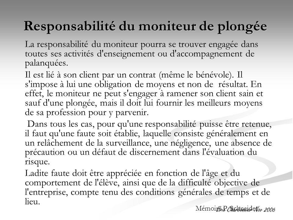 Eric Charbonnier Nov 2006 Responsabilité du moniteur de plongée La responsabilité du moniteur pourra se trouver engagée dans toutes ses activités d enseignement ou d accompagnement de palanquées.