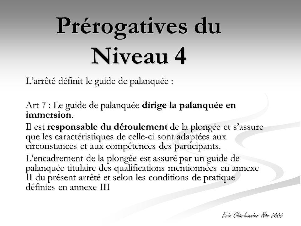 Eric Charbonnier Nov 2006 Prérogatives du Niveau 4 L'arrêté définit le guide de palanquée : Art 7 : Le guide de palanquée dirige la palanquée en immersion.