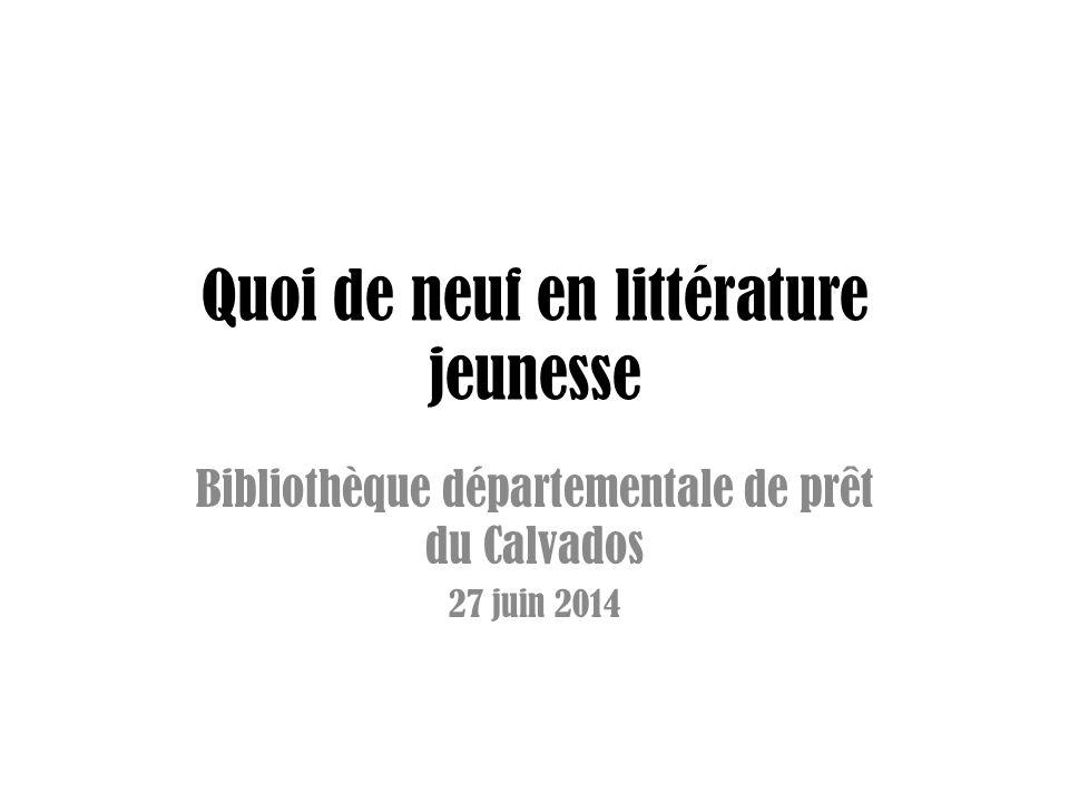 Quoi de neuf en littérature jeunesse Bibliothèque départementale de prêt du Calvados 27 juin 2014