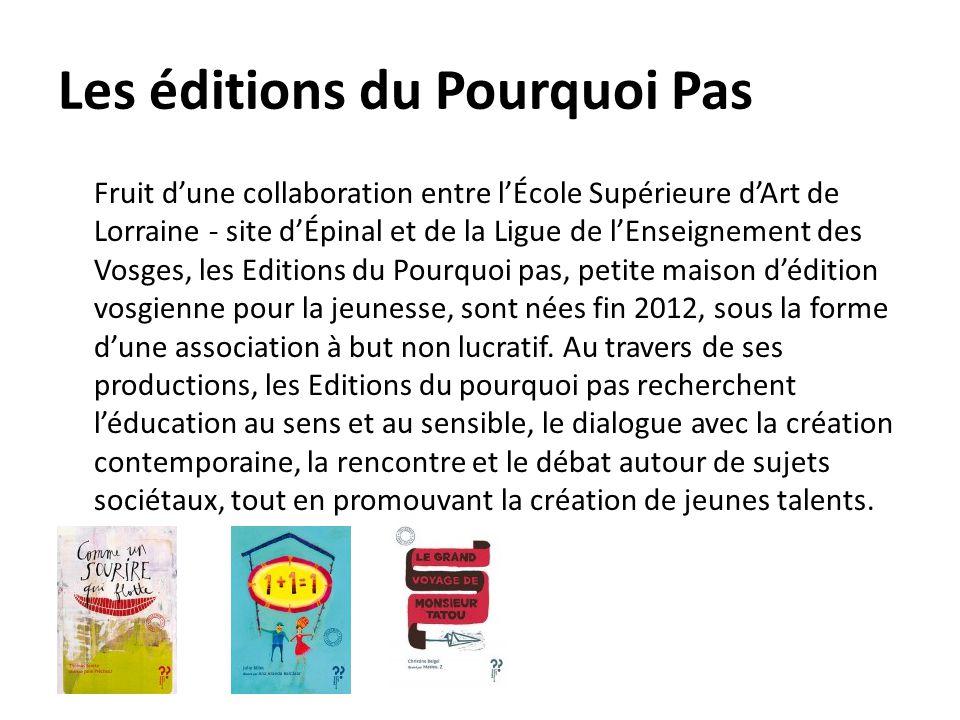 Les éditions du Pourquoi Pas Fruit d'une collaboration entre l'École Supérieure d'Art de Lorraine - site d'Épinal et de la Ligue de l'Enseignement des