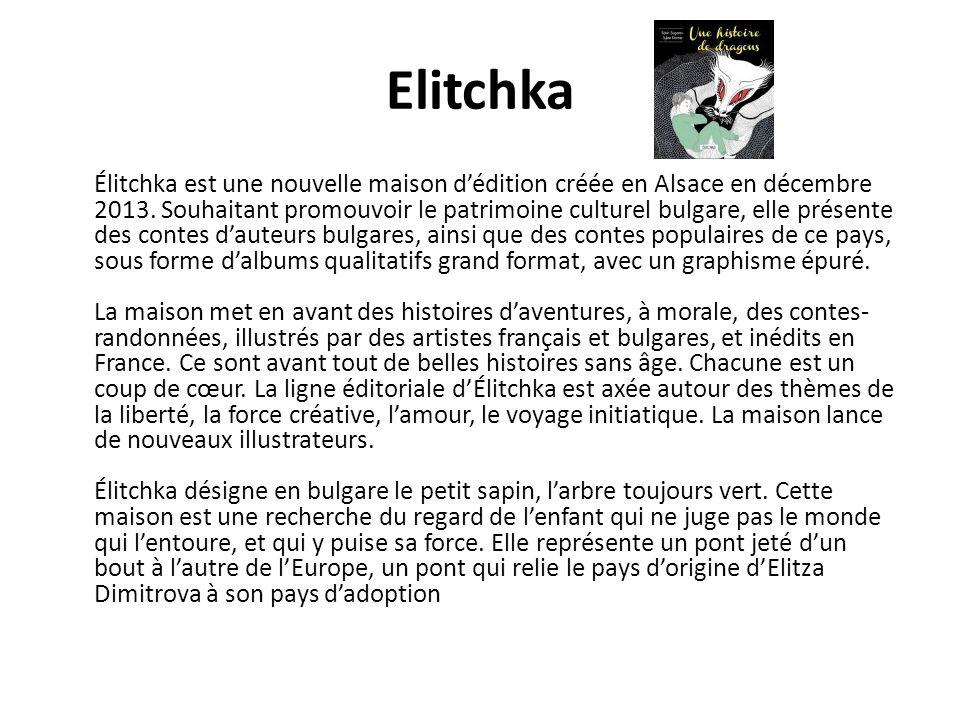 Elitchka Élitchka est une nouvelle maison d'édition créée en Alsace en décembre 2013. Souhaitant promouvoir le patrimoine culturel bulgare, elle prése
