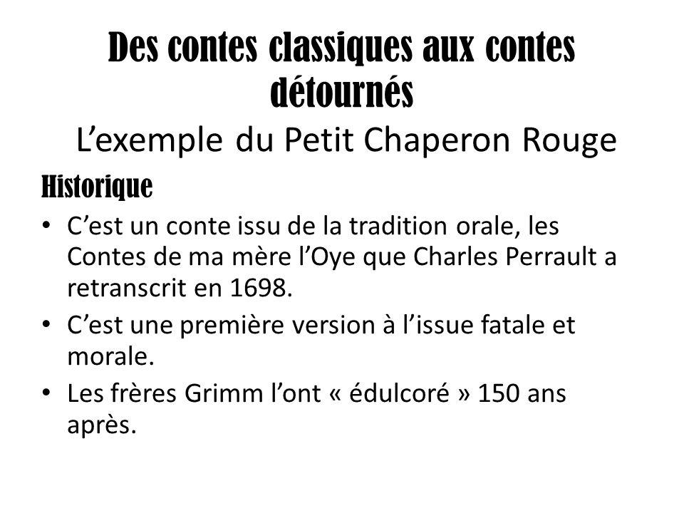Des contes classiques aux contes détournés L'exemple du Petit Chaperon Rouge Historique C'est un conte issu de la tradition orale, les Contes de ma mè