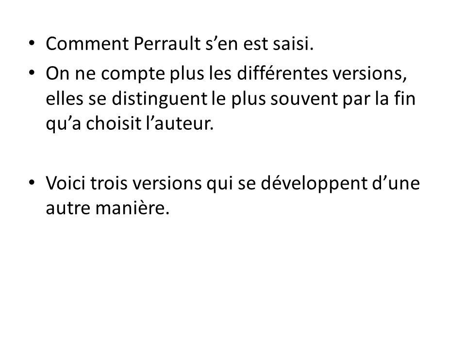 Comment Perrault s'en est saisi. On ne compte plus les différentes versions, elles se distinguent le plus souvent par la fin qu'a choisit l'auteur. Vo