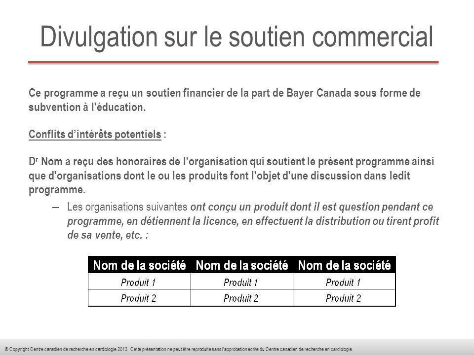 Atténuation des biais potentiels Le Centre canadien de recherche en cardiologie (CCRC) évalue les conflits d intérêts auprès de ses instructeurs, planificateurs et gestionnaires et de toute autre personne qui pourrait avoir un contrôle sur le contenu des activités de FMC.