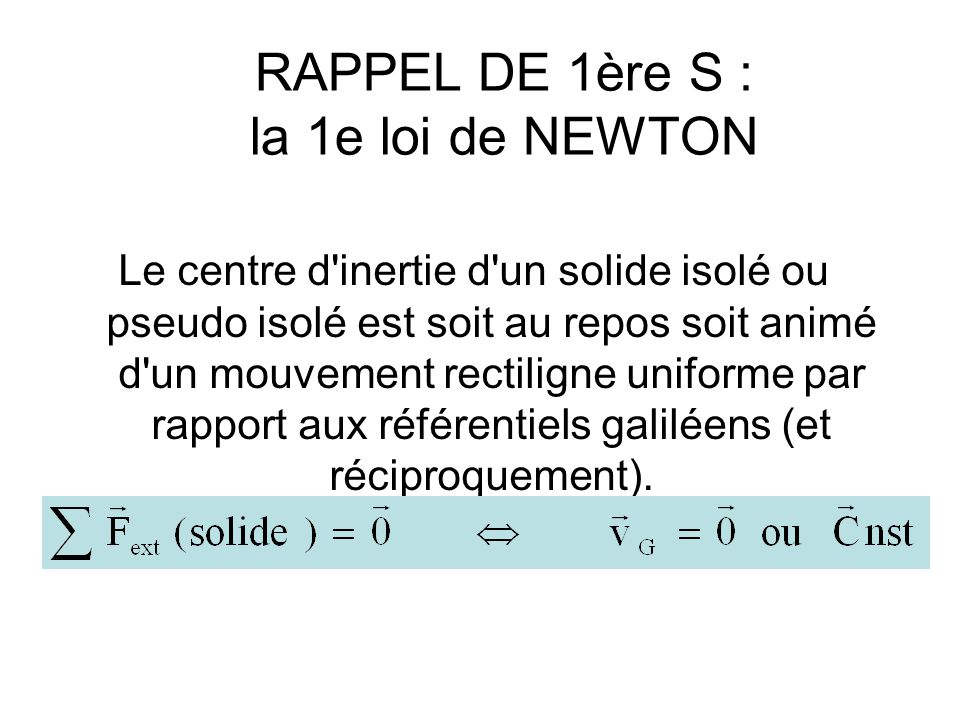 RAPPEL DE 1ère S : la 2e loi de NEWTON Dans un référentiel galiléen, si le vecteur vitesse du centre d inertie varie, la somme des forces qui s exercent sur le solide n est pas nulle.