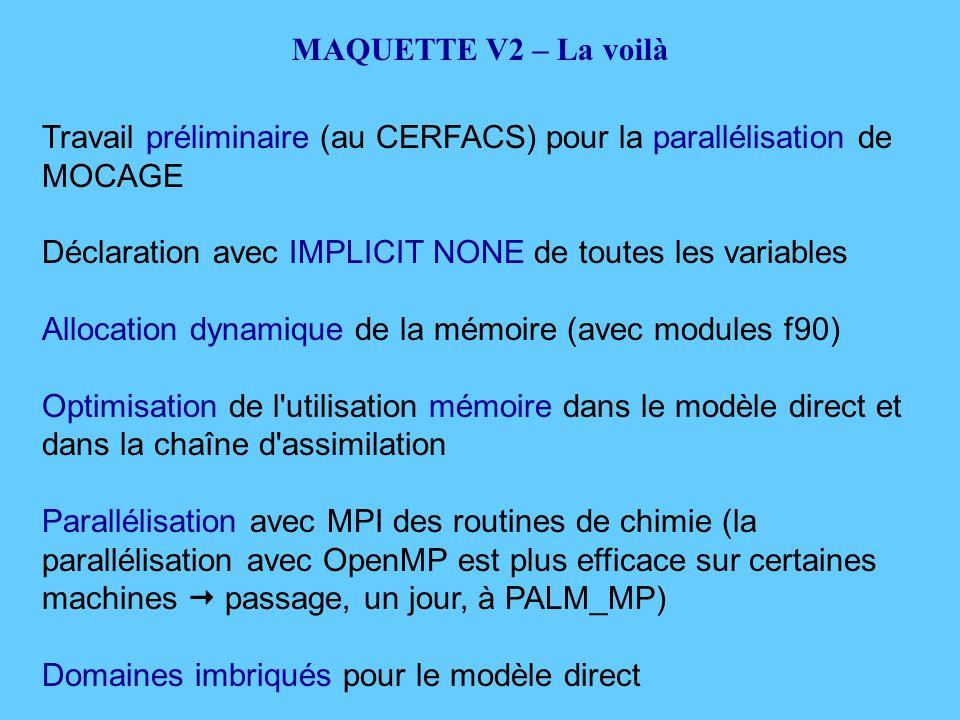 Travail préliminaire (au CERFACS) pour la parallélisation de MOCAGE Déclaration avec IMPLICIT NONE de toutes les variables Allocation dynamique de la mémoire (avec modules f90) Optimisation de l utilisation mémoire dans le modèle direct et dans la chaîne d assimilation Parallélisation avec MPI des routines de chimie (la parallélisation avec OpenMP est plus efficace sur certaines machines  passage, un jour, à PALM_MP) Domaines imbriqués pour le modèle direct MAQUETTE V2 – La voilà