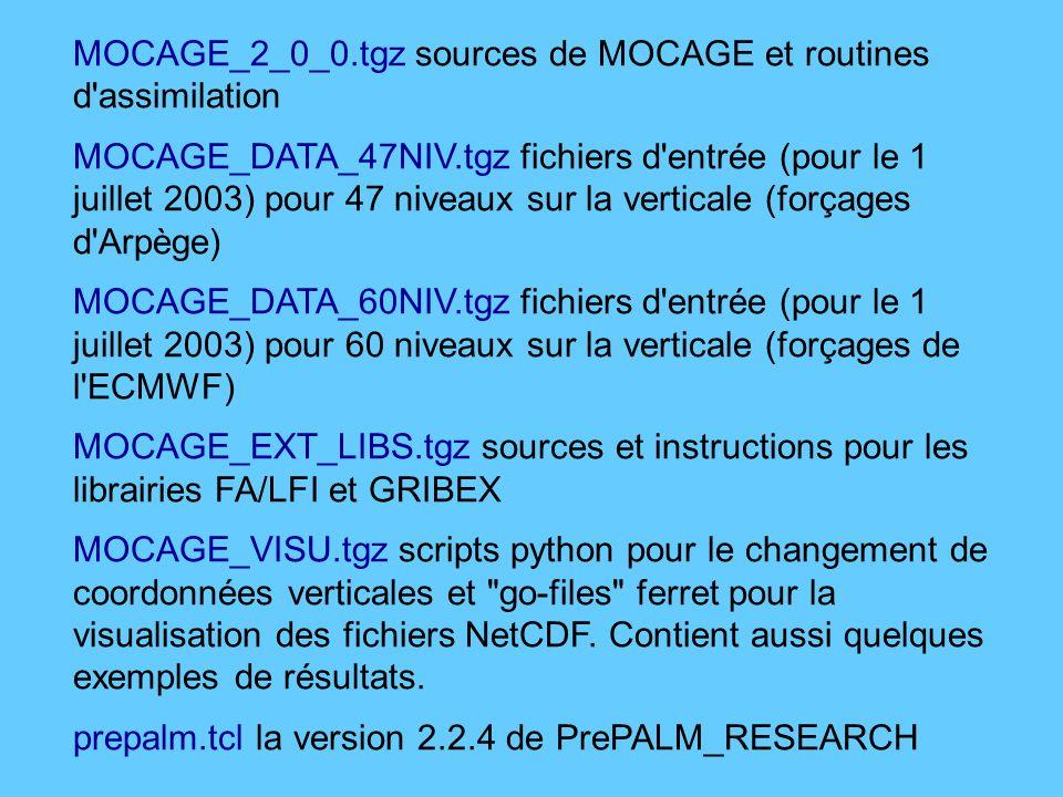 MOCAGE_2_0_0.tgz sources de MOCAGE et routines d assimilation MOCAGE_DATA_47NIV.tgz fichiers d entrée (pour le 1 juillet 2003) pour 47 niveaux sur la verticale (forçages d Arpège) MOCAGE_DATA_60NIV.tgz fichiers d entrée (pour le 1 juillet 2003) pour 60 niveaux sur la verticale (forçages de l ECMWF) MOCAGE_EXT_LIBS.tgz sources et instructions pour les librairies FA/LFI et GRIBEX MOCAGE_VISU.tgz scripts python pour le changement de coordonnées verticales et go-files ferret pour la visualisation des fichiers NetCDF.
