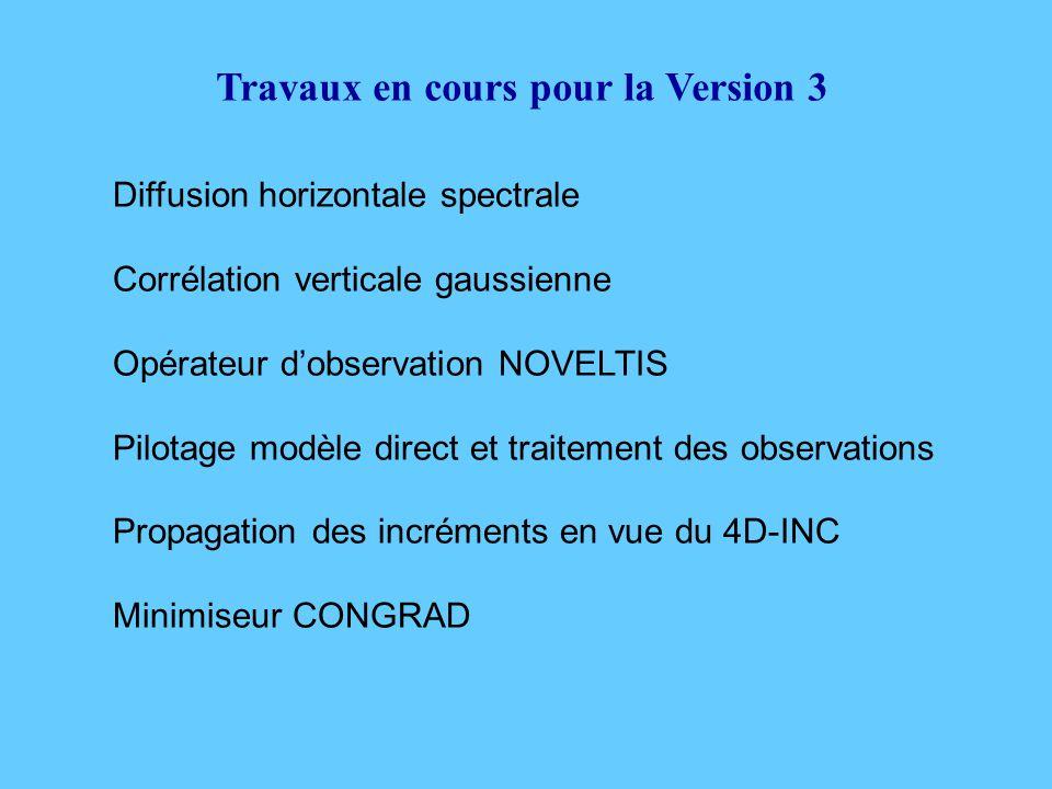 Travaux en cours pour la Version 3 Diffusion horizontale spectrale Corrélation verticale gaussienne Opérateur d'observation NOVELTIS Pilotage modèle direct et traitement des observations Propagation des incréments en vue du 4D-INC Minimiseur CONGRAD