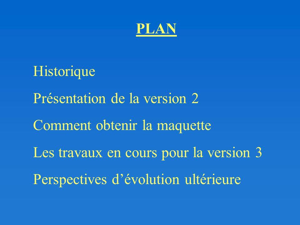 Historique Présentation de la version 2 Comment obtenir la maquette Les travaux en cours pour la version 3 Perspectives d'évolution ultérieure PLAN