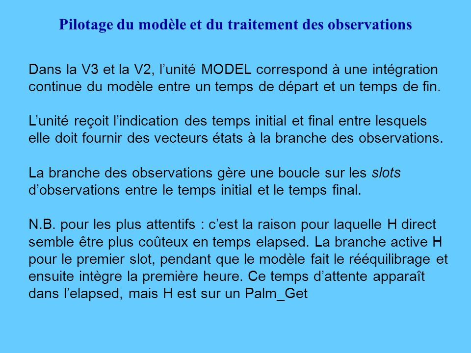 Pilotage du modèle et du traitement des observations Dans la V3 et la V2, l'unité MODEL correspond à une intégration continue du modèle entre un temps de départ et un temps de fin.