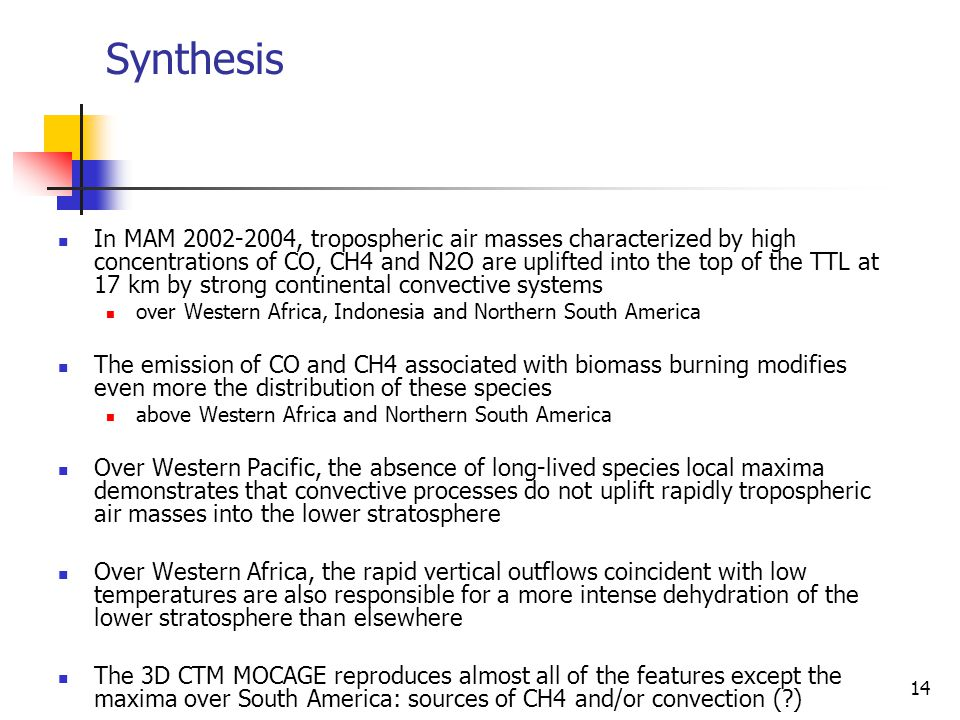 14 Synthesis In MAM 2002-2004, tropospheric air masses characterized by high concentrations of CO, CH4 and N2O are uplifted into the top of the TTL at 17 km by strong continental convective systems over Western Africa, Indonesia and Northern South America The emission of CO and CH4 associated with biomass burning modifies even more the distribution of these species above Western Africa and Northern South America Over Western Pacific, the absence of long-lived species local maxima demonstrates that convective processes do not uplift rapidly tropospheric air masses into the lower stratosphere Over Western Africa, the rapid vertical outflows coincident with low temperatures are also responsible for a more intense dehydration of the lower stratosphere than elsewhere The 3D CTM MOCAGE reproduces almost all of the features except the maxima over South America: sources of CH4 and/or convection ( )