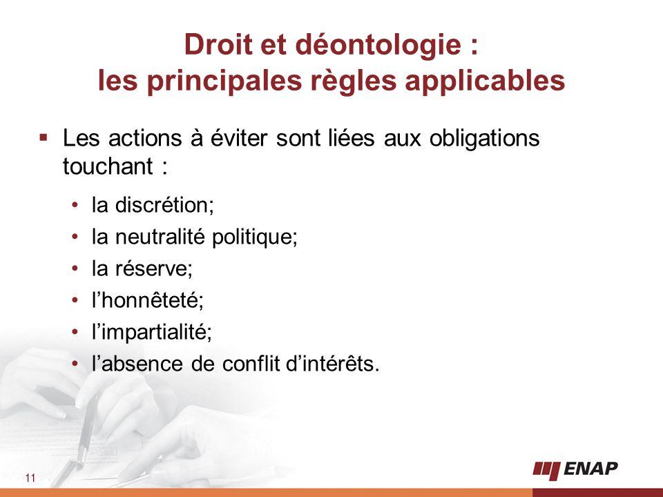 11 Droit et déontologie : les principales règles applicables  Les actions à éviter sont liées aux obligations touchant : la discrétion; la neutralité