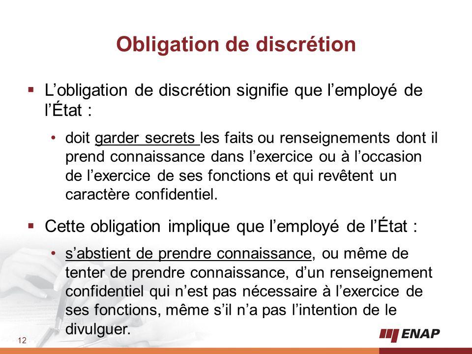 12 Obligation de discrétion  L'obligation de discrétion signifie que l'employé de l'État : doit garder secrets les faits ou renseignements dont il pr