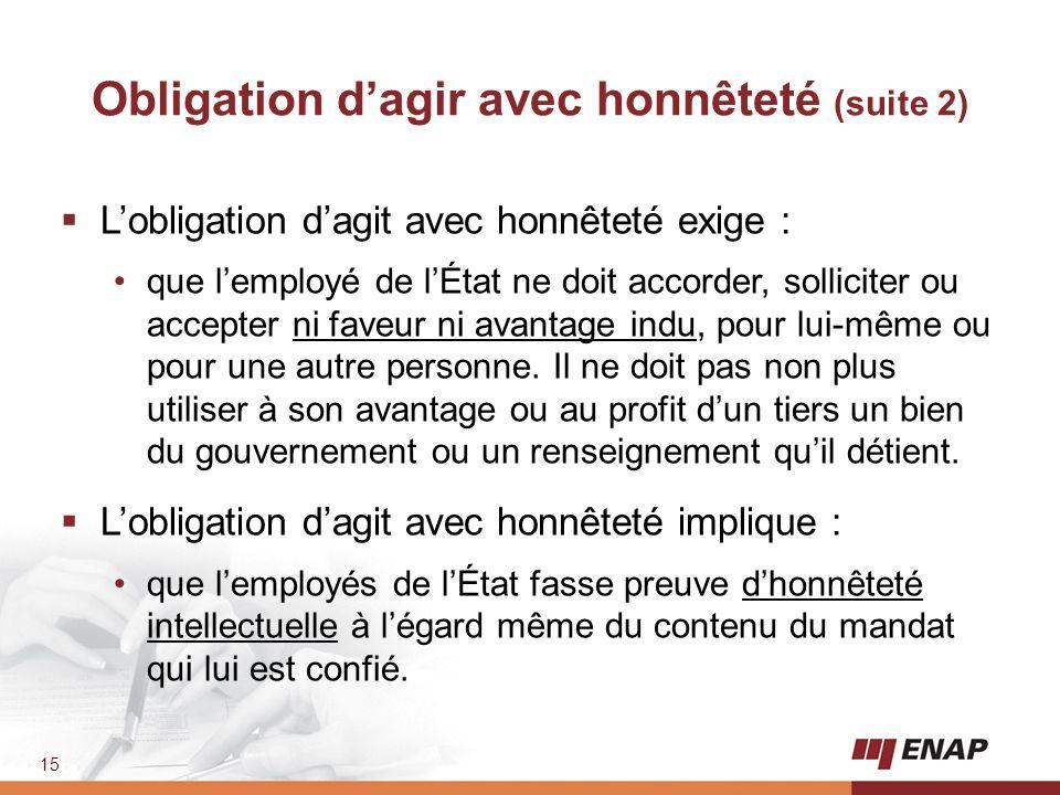 15 Obligation d'agir avec honnêteté (suite 2)  L'obligation d'agit avec honnêteté exige : que l'employé de l'État ne doit accorder, solliciter ou acc
