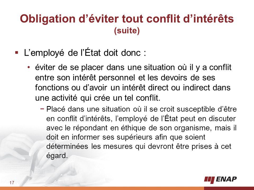 17 Obligation d'éviter tout conflit d'intérêts (suite)  L'employé de l'État doit donc : éviter de se placer dans une situation où il y a conflit entr