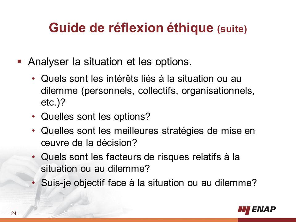 24 Guide de réflexion éthique (suite)  Analyser la situation et les options. Quels sont les intérêts liés à la situation ou au dilemme (personnels, c