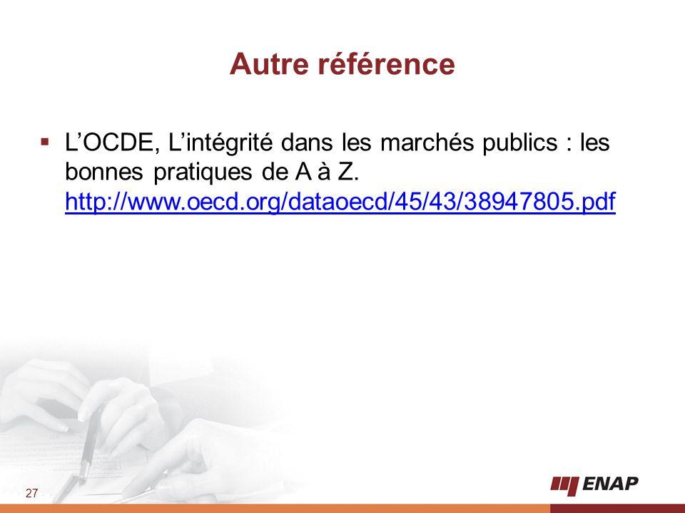 27 Autre référence  L'OCDE, L'intégrité dans les marchés publics : les bonnes pratiques de A à Z. http://www.oecd.org/dataoecd/45/43/38947805.pdf htt