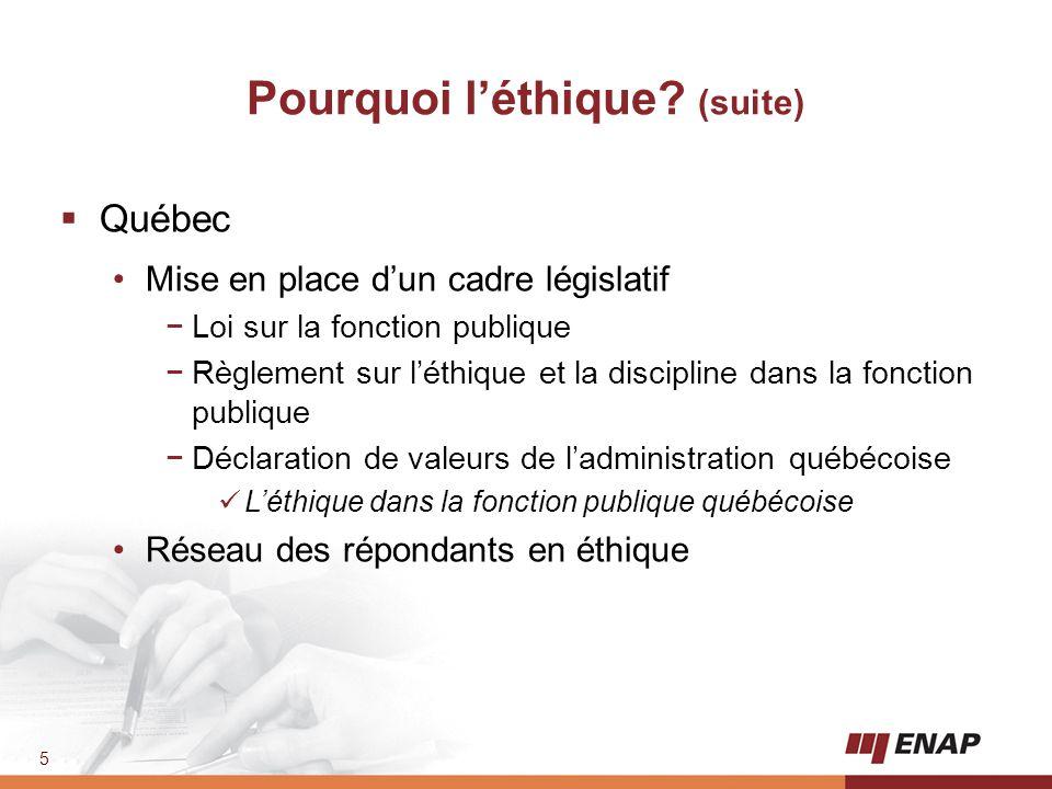 5 Pourquoi l'éthique? (suite)  Québec Mise en place d'un cadre législatif −Loi sur la fonction publique −Règlement sur l'éthique et la discipline dan