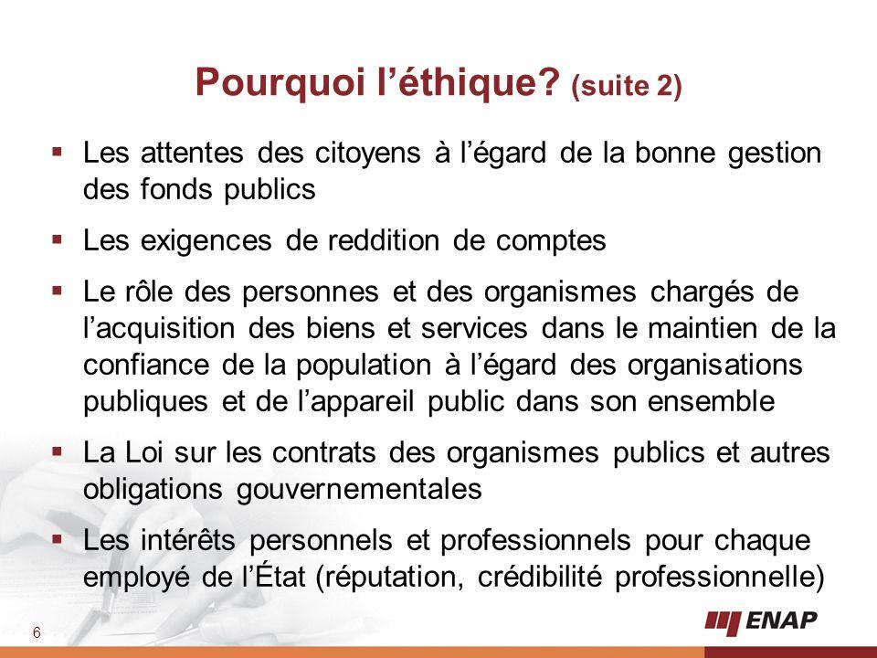 6 Pourquoi l'éthique? (suite 2)  Les attentes des citoyens à l'égard de la bonne gestion des fonds publics  Les exigences de reddition de comptes 