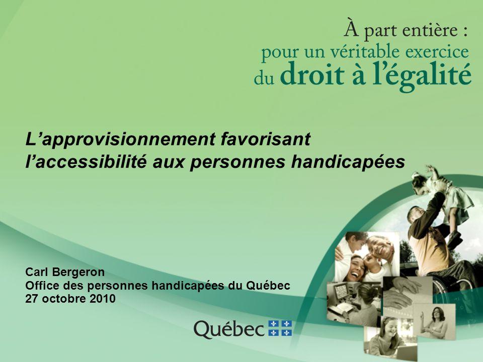 L'approvisionnement favorisant l'accessibilité aux personnes handicapées Carl Bergeron Office des personnes handicapées du Québec 27 octobre 2010