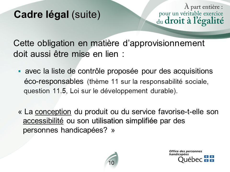 10 Cadre légal (suite) Cette obligation en matière d'approvisionnement doit aussi être mise en lien :  avec la liste de contrôle proposée pour des acquisitions éco-responsables (thème 11 sur la responsabilité sociale, question 11.5, Loi sur le développement durable).