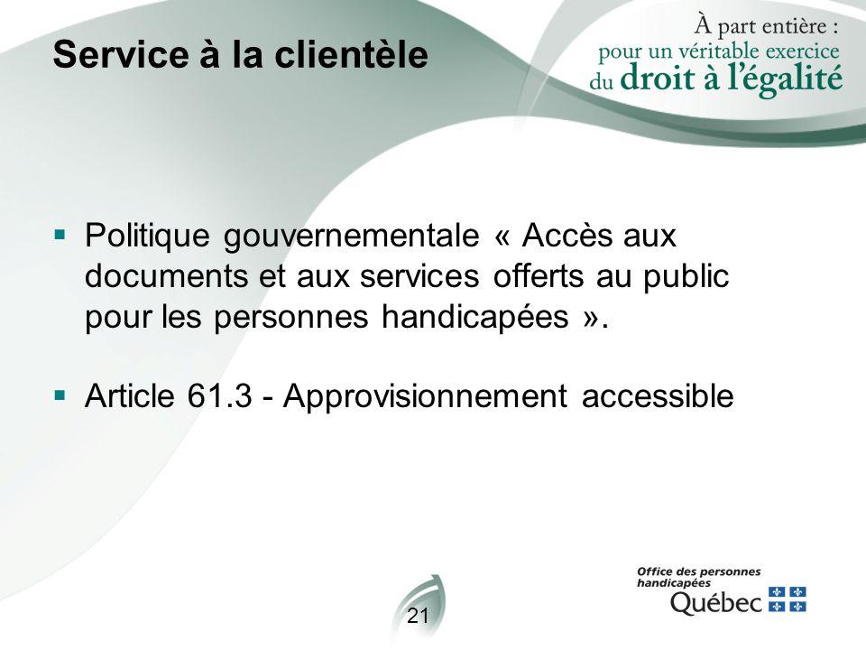 21 Service à la clientèle  Politique gouvernementale « Accès aux documents et aux services offerts au public pour les personnes handicapées ».