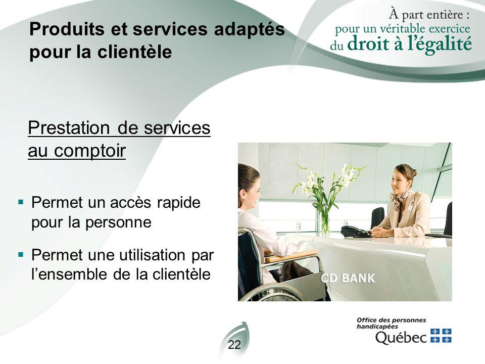 22 Produits et services adaptés pour la clientèle Prestation de services au comptoir  Permet un accès rapide pour la personne  Permet une utilisation par l'ensemble de la clientèle