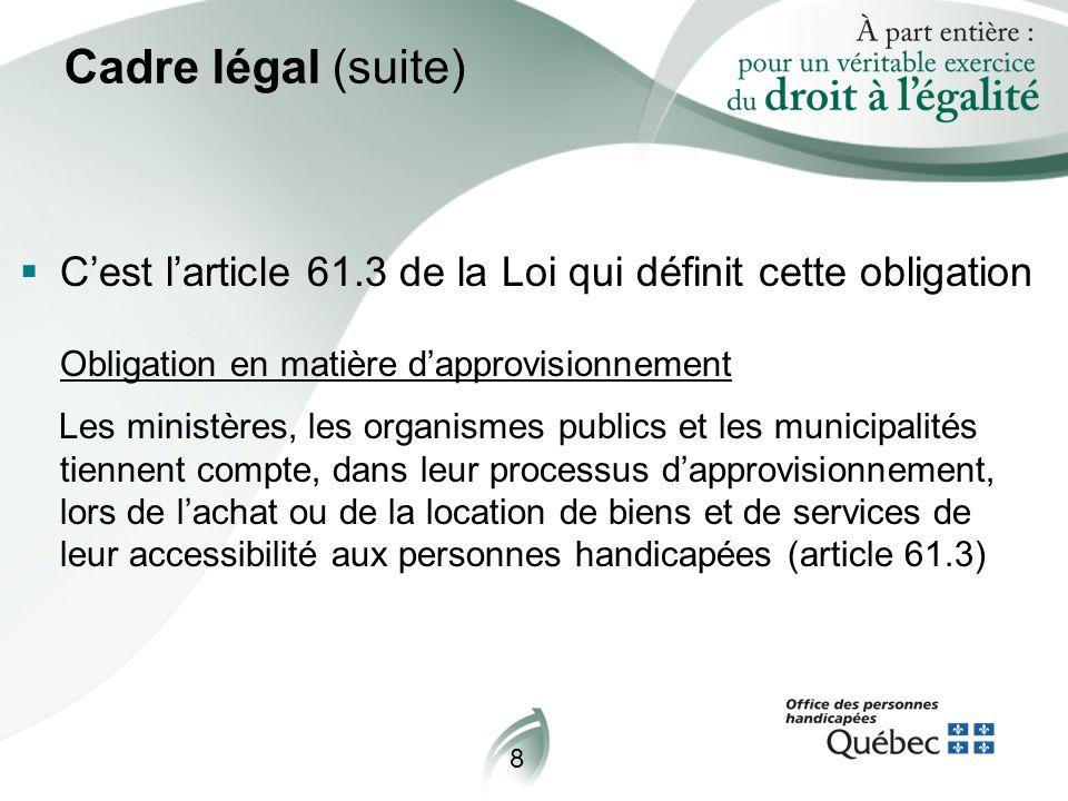 8 Cadre légal (suite)  C'est l'article 61.3 de la Loi qui définit cette obligation Obligation en matière d'approvisionnement Les ministères, les organismes publics et les municipalités tiennent compte, dans leur processus d'approvisionnement, lors de l'achat ou de la location de biens et de services de leur accessibilité aux personnes handicapées (article 61.3)