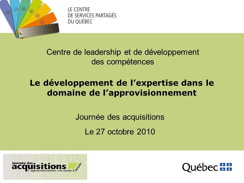 Le développement de l'expertise dans le domaine de l'approvisionnement Journée des acquisitions Le 27 octobre 2010 Centre de leadership et de développement des compétences