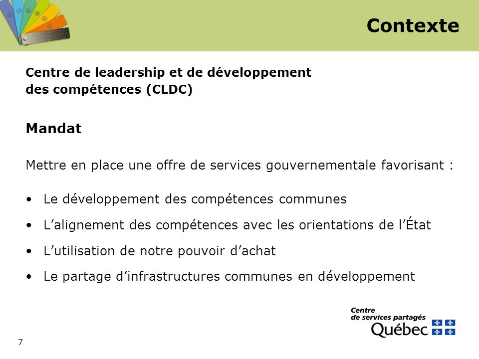 7 Centre de leadership et de développement des compétences (CLDC) Mandat Mettre en place une offre de services gouvernementale favorisant : Le développement des compétences communes L'alignement des compétences avec les orientations de l'État L'utilisation de notre pouvoir d'achat Le partage d'infrastructures communes en développement Contexte
