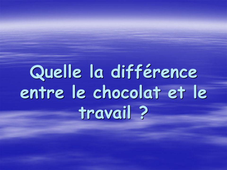 Quelle la différence entre le chocolat et le travail ? Quelle la différence entre le chocolat et le travail ?